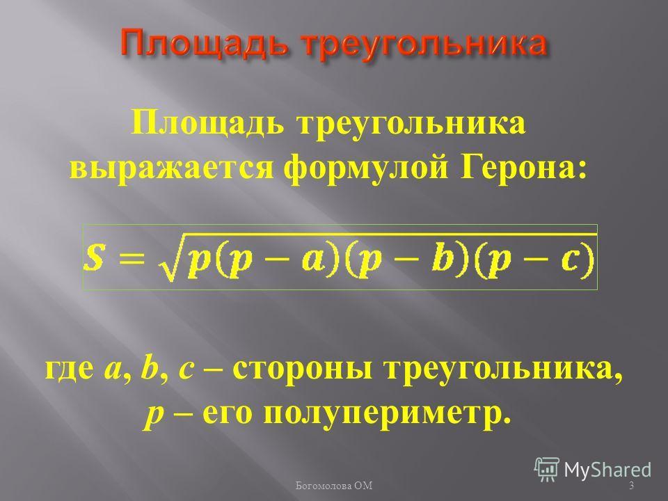 3 Площадь треугольника выражается формулой Герона: где a, b, c – стороны треугольника, p – его полупериметр. Богомолова ОМ