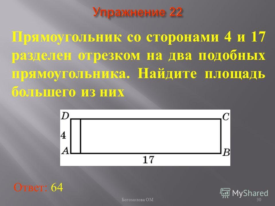 30 Прямоугольник со сторонами 4 и 17 разделен отрезком на два подобных прямоугольника. Найдите площадь большего из них Ответ: 64 Богомолова ОМ