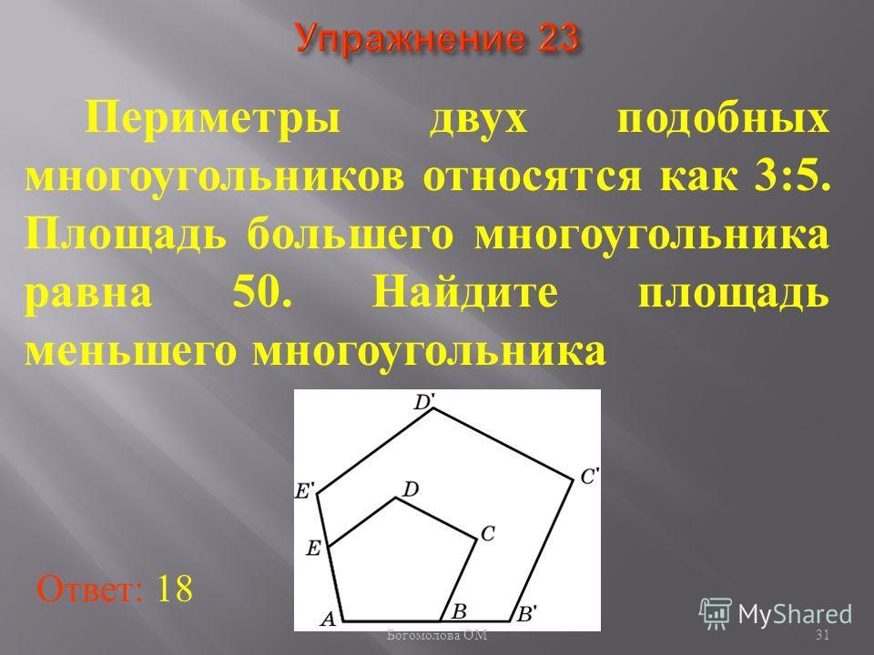 31 Периметры двух подобных многоугольников относятся как 3:5. Площадь большего многоугольника равна 50. Найдите площадь меньшего многоугольника Ответ: 18 Богомолова ОМ