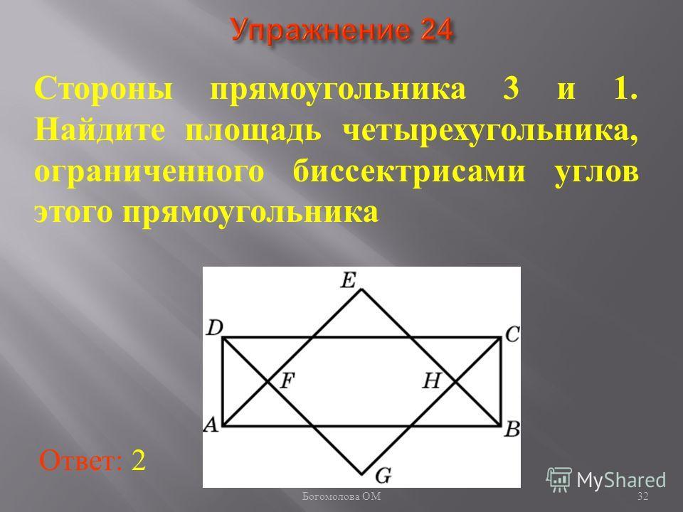 32 Стороны прямоугольника 3 и 1. Найдите площадь четырехугольника, ограниченного биссектрисами углов этого прямоугольника Ответ: 2 Богомолова ОМ