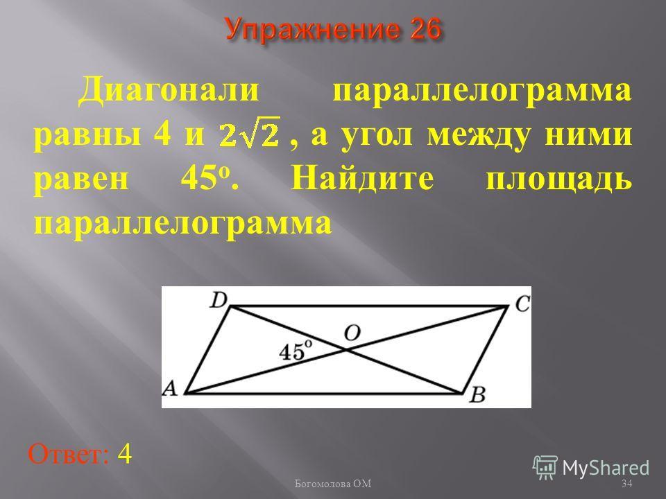 34 Диагонали параллелограмма равны 4 и, а угол между ними равен 45 о. Найдите площадь параллелограмма Ответ: 4 Богомолова ОМ