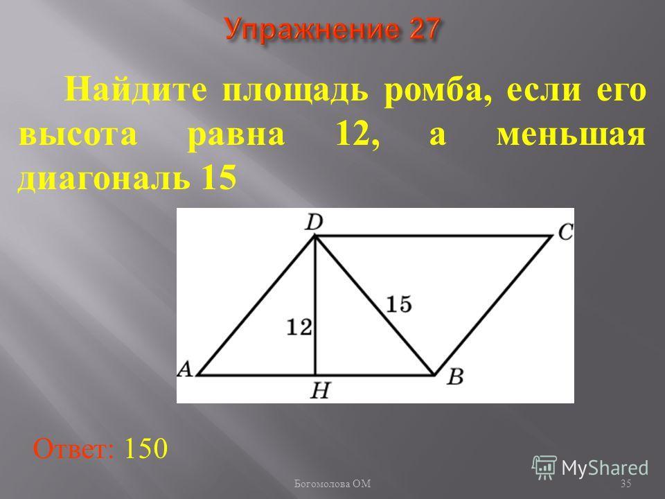 35 Найдите площадь ромба, если его высота равна 12, а меньшая диагональ 15 Ответ: 150 Богомолова ОМ