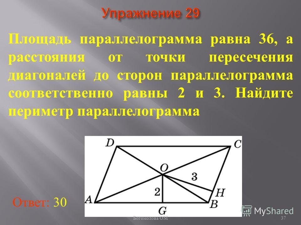 37 Площадь параллелограмма равна 36, а расстояния от точки пересечения диагоналей до сторон параллелограмма соответственно равны 2 и 3. Найдите периметр параллелограмма Ответ: 30 Богомолова ОМ