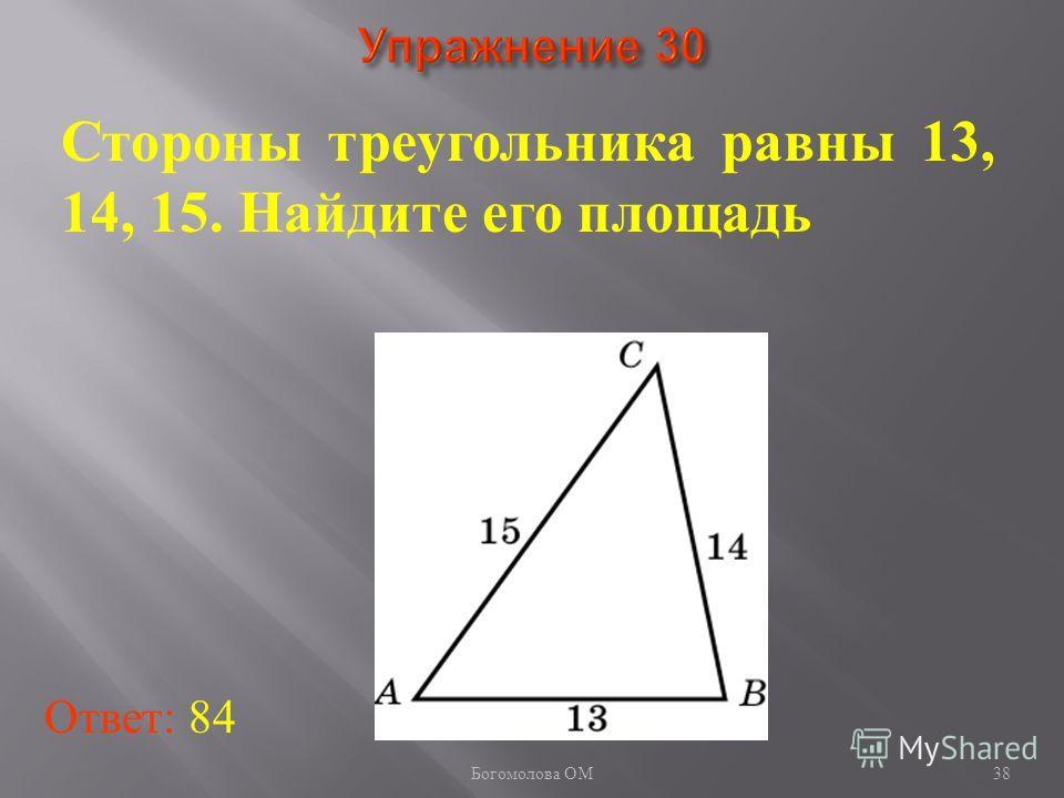 38 Стороны треугольника равны 13, 14, 15. Найдите его площадь Ответ: 84 Богомолова ОМ