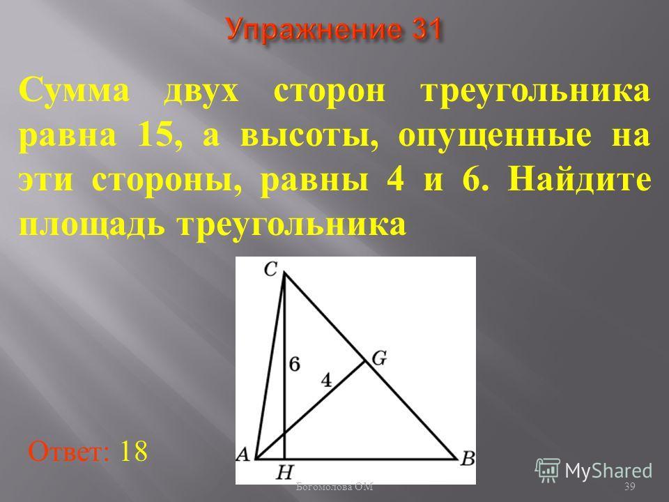 39 Сумма двух сторон треугольника равна 15, а высоты, опущенные на эти стороны, равны 4 и 6. Найдите площадь треугольника Ответ: 18 Богомолова ОМ