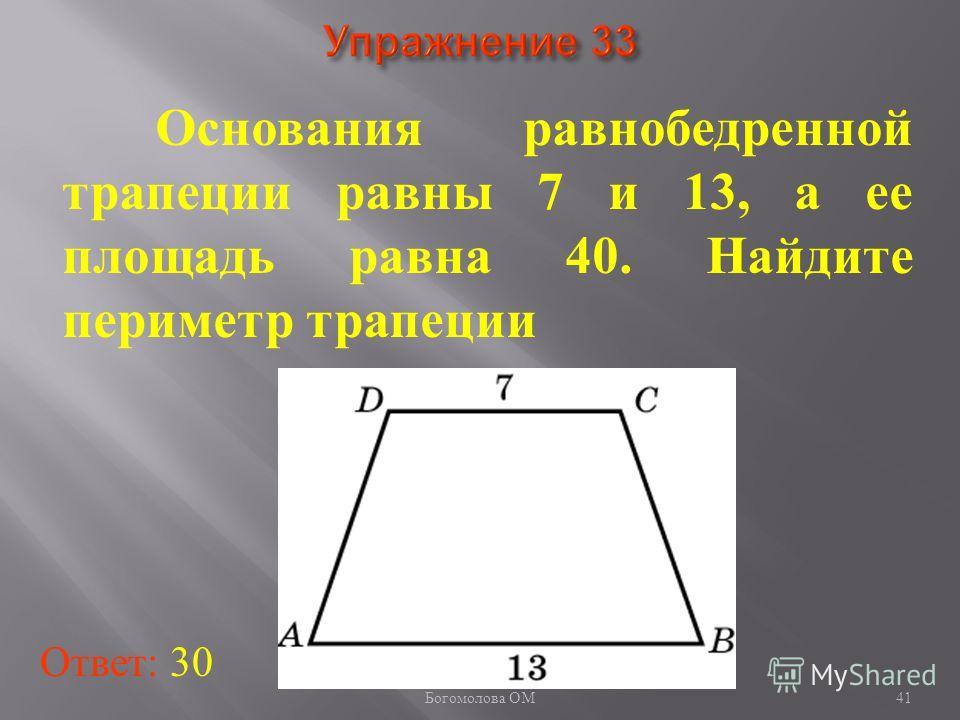 41 Основания равнобедренной трапеции равны 7 и 13, а ее площадь равна 40. Найдите периметр трапеции Ответ: 30 Богомолова ОМ