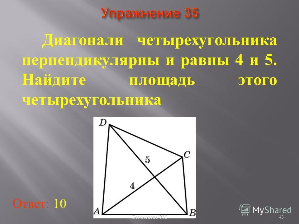 43 Диагонали четырехугольника перпендикулярны и равны 4 и 5. Найдите площадь этого четырехугольника Ответ: 10 Богомолова ОМ
