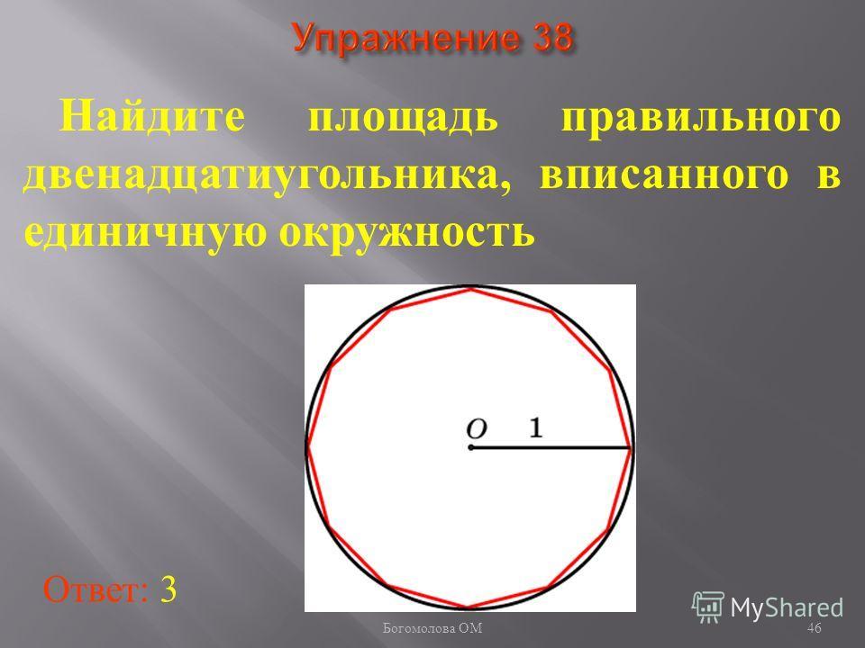 46 Найдите площадь правильного двенадцатиугольника, вписанного в единичную окружность Ответ: 3 Богомолова ОМ