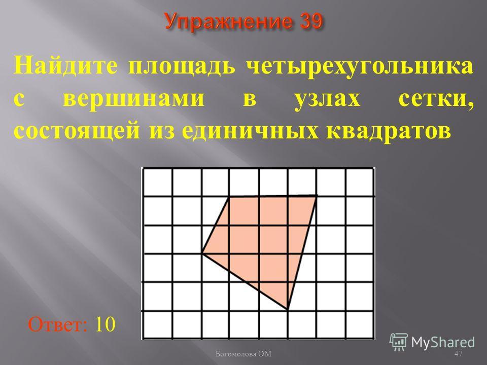 47 Найдите площадь четырехугольника с вершинами в узлах сетки, состоящей из единичных квадратов Ответ: 10 Богомолова ОМ
