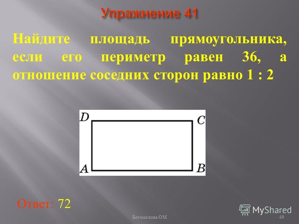 49 Найдите площадь прямоугольника, если его периметр равен 36, а отношение соседних сторон равно 1 : 2 Ответ: 72 Богомолова ОМ
