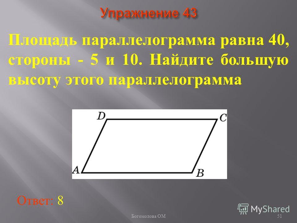 51 Площадь параллелограмма равна 40, стороны - 5 и 10. Найдите большую высоту этого параллелограмма Ответ: 8 Богомолова ОМ