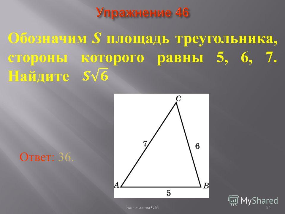 54 Обозначим S площадь треугольника, стороны которого равны 5, 6, 7. Найдите Ответ: 36. Богомолова ОМ