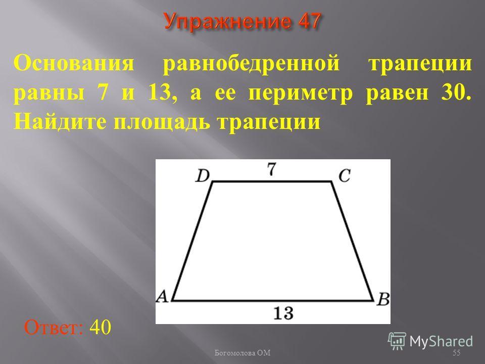 55 Основания равнобедренной трапеции равны 7 и 13, а ее периметр равен 30. Найдите площадь трапеции Ответ: 40 Богомолова ОМ