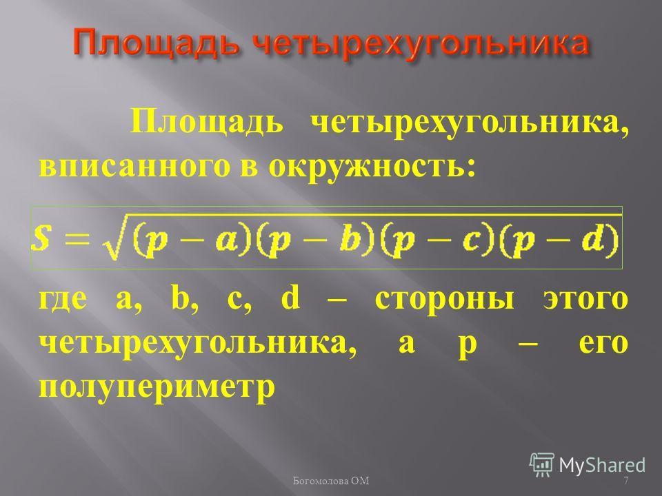 7 Площадь четырехугольника, вписанного в окружность: где a, b, c, d – стороны этого четырехугольника, а р – его полупериметр Богомолова ОМ