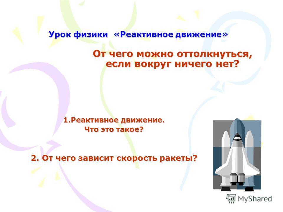 От чего можно оттолкнуться, если вокруг ничего нет? 1. Реактивное движение. Что это такое? 2. От чего зависит скорость ракеты? Урок физики «Реактивное движение»