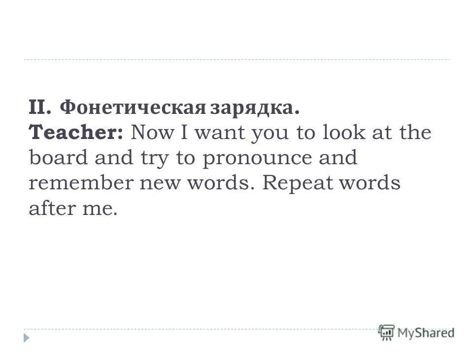 ΙΙ. Фонетическая зарядка. Teacher: Now I want you to look at the board and try to pronounce and remember new words. Repeat words after me.