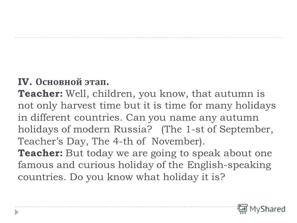 Ι V. Основной этап. Teacher: Well, children, you know, that autumn is not only harvest time but it is time for many holidays in different countries. Can you name any autumn holidays of modern Russia? (The 1-st of September, Teachers Day, The 4-th of