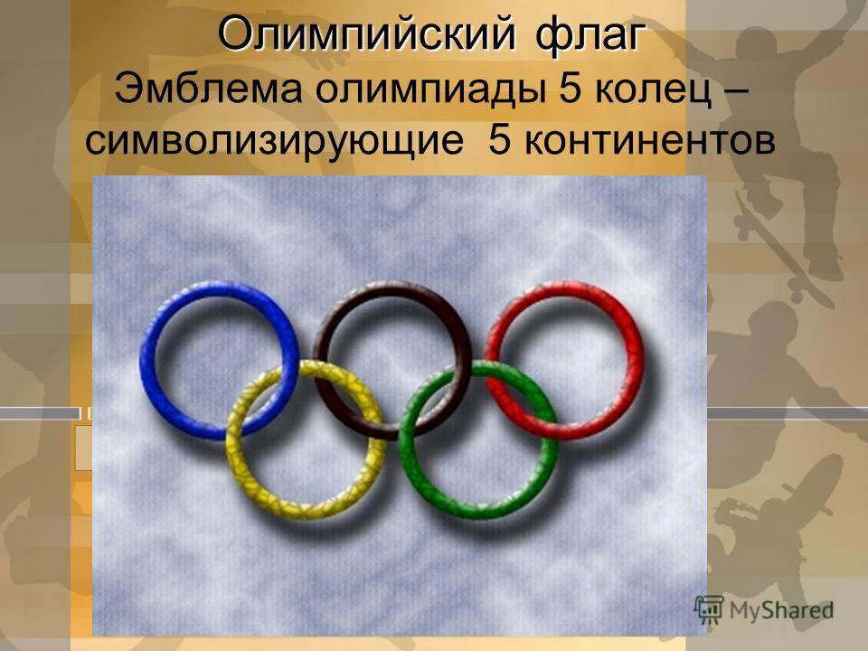 Олимпийский флаг Олимпийский флаг Эмблема олимпиады 5 колец – символизирующие 5 континентов