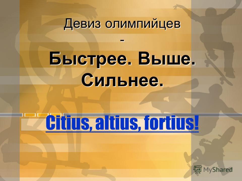 Девиз олимпийцев - Быстрее. Выше. Сильнее. Девиз олимпийцев - Быстрее. Выше. Сильнее. Citius, altius, fortius! Citius, altius, fortius!