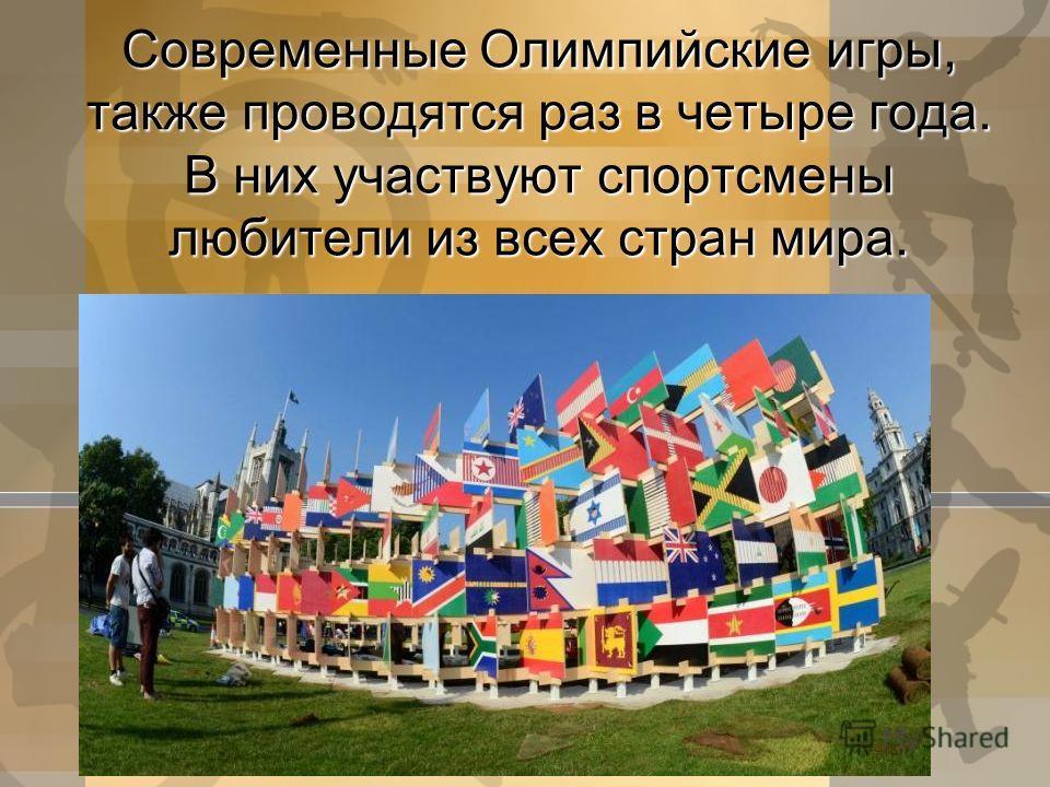 Современные Олимпийские игры, также проводятся раз в четыре года. В них участвуют спортсмены любители из всех стран мира.