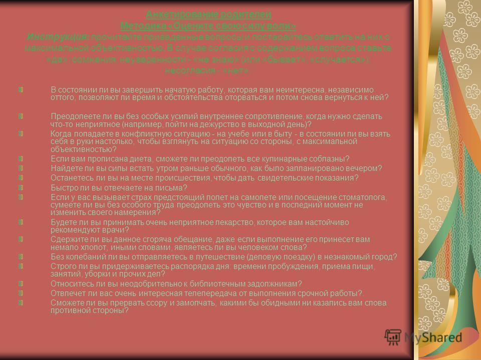 Анкетирование родителей Методика «Оцените свою силу воли» Инструкция: прочитайте приведенные вопросы и постарайтесь ответить на них с максимальной объективностью. В случае согласия с содержанием вопроса ставьте «да»; сомнения, неуверенности - «не зна