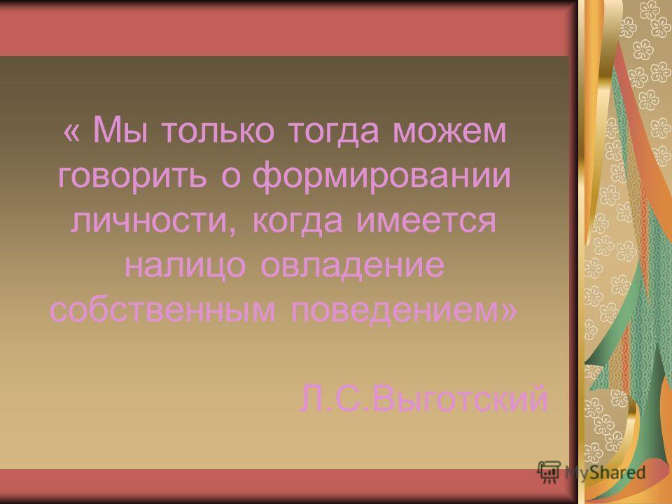 « Мы только тогда можем говорить о формировании личности, когда имеется налицо овладение собственным поведением» Л.С.Выготский