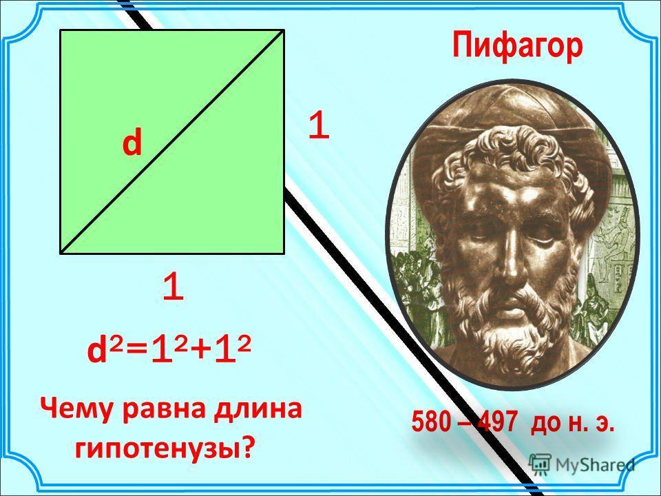 d d ²=1²+1² 1 1 580 – 497 до н. э. Пифагор Чему равна длина гипотенузы?