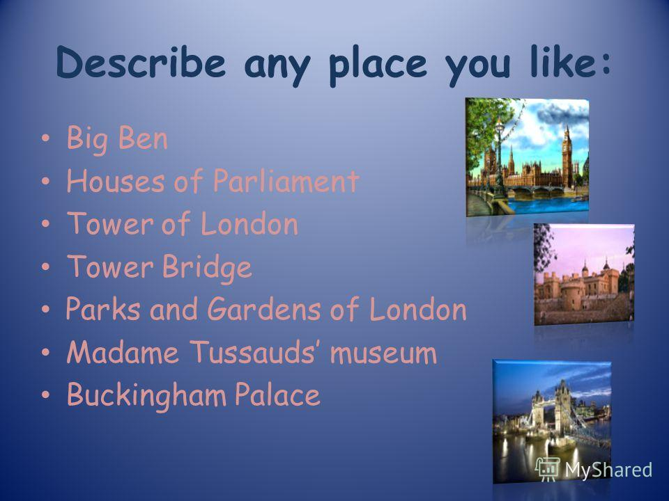Describe any place you like: Big Ben Houses of Parliament Tower of London Tower Bridge Parks and Gardens of London Madame Tussauds museum Buckingham Palace