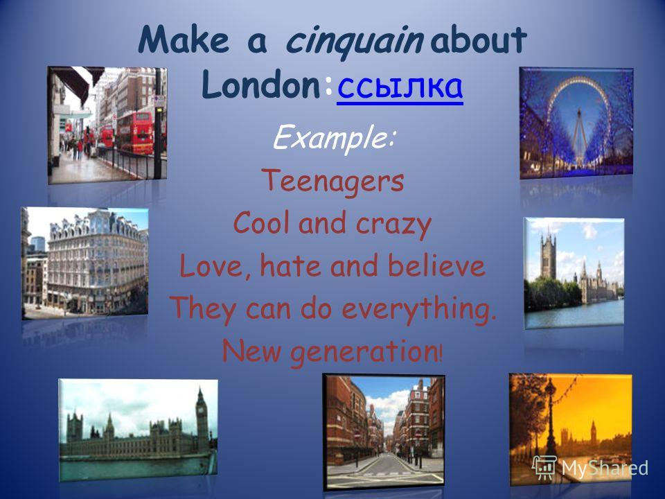 Make a cinquain about London:ссылка Example: Teenagers Cool and crazy Love, hate and believe They can do everything. New generation !