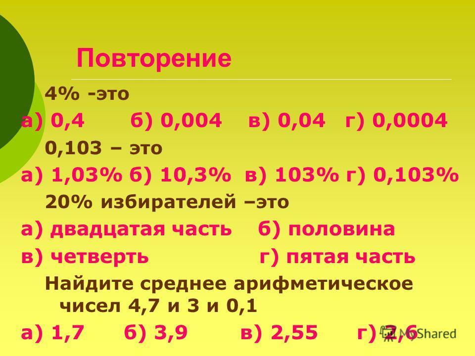 Повторение 4% -это а) 0,4 б) 0,004 в) 0,04 г) 0,0004 0,103 – это а) 1,03% б) 10,3% в) 103% г) 0,103% 20% избирателей –это а) двадцатая часть б) половина в) четверть г) пятая часть Найдите среднее арифметическое чисел 4,7 и 3 и 0,1 а) 1,7 б) 3,9 в) 2,