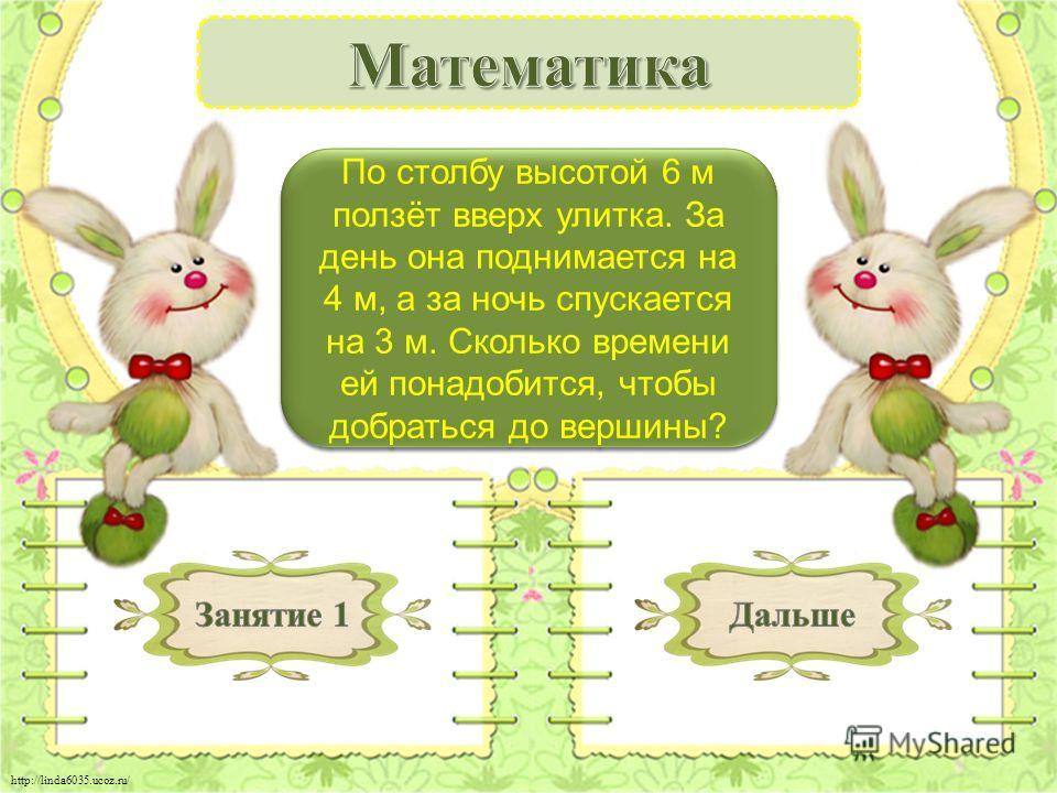 http://linda6035.ucoz.ru/ 3 дня - 2 б. По столбу высотой 6 м ползёт вверх улитка. За день она поднимается на 4 м, а за ночь спускается на 3 м. Сколько времени ей понадобится, чтобы добраться до вершины?