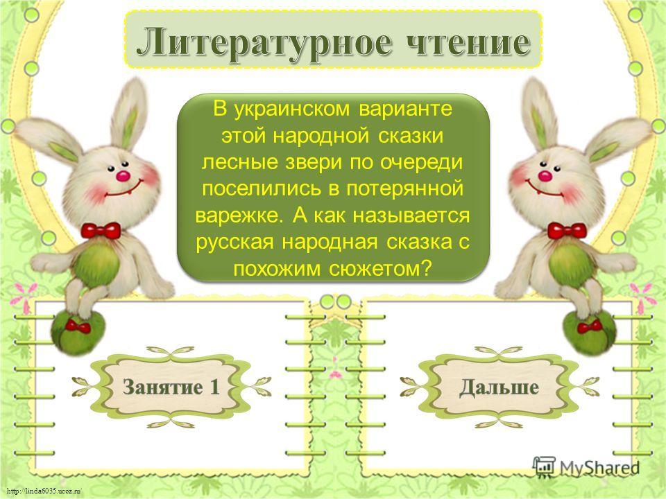 http://linda6035.ucoz.ru/ «Теремок» - 1 б. В украинском варианте этой народной сказки лесные звери по очереди поселились в потерянной варежке. А как называется русская народная сказка с похожим сюжетом?