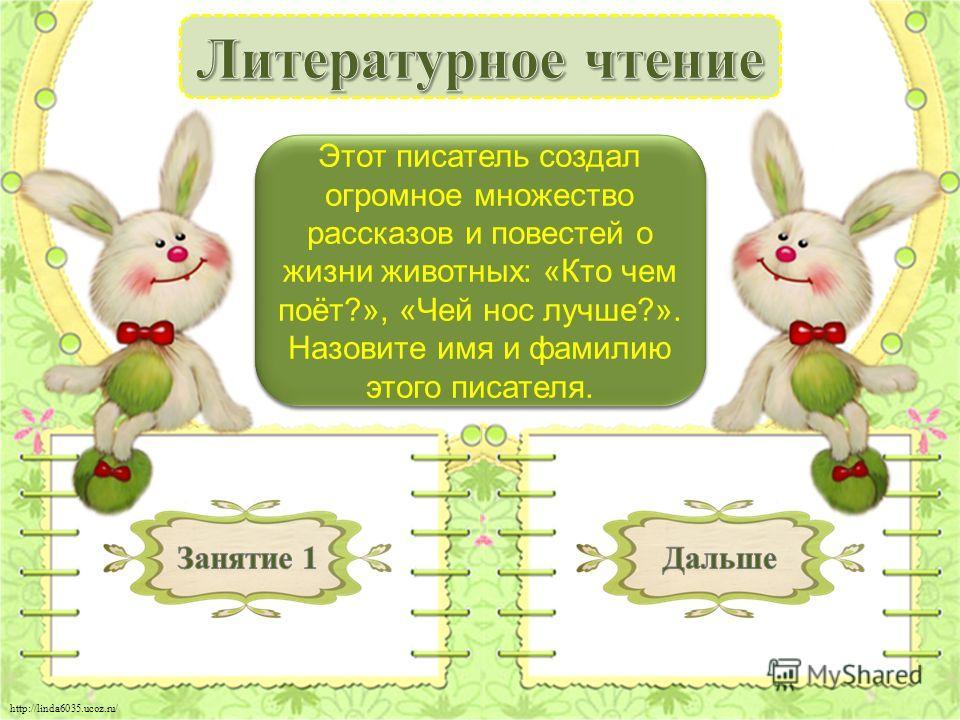 http://linda6035.ucoz.ru/ Виталий Бианки - 3 б. Этот писатель создал огромное множество рассказов и повестей о жизни животных: «Кто чем поёт?», «Чей нос лучше?». Назовите имя и фамилию этого писателя.