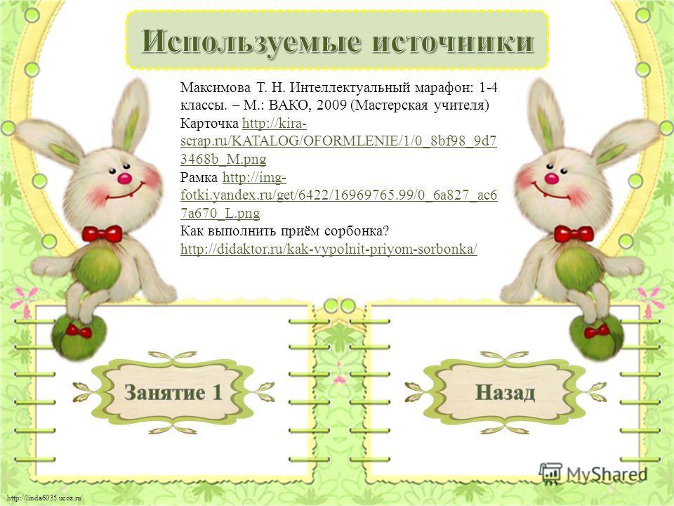 http://linda6035.ucoz.ru/ Максимова Т. Н. Интеллектуальный марафон: 1-4 классы. – М.: ВАКО, 2009 (Мастерская учителя) Карточка http://kira- scrap.ru/KATALOG/OFORMLENIE/1/0_8bf98_9d7 3468b_M.pnghttp://kira- scrap.ru/KATALOG/OFORMLENIE/1/0_8bf98_9d7 34