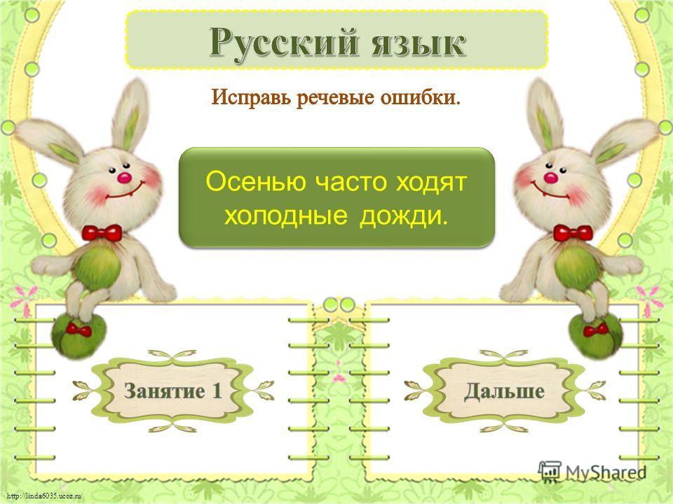 http://linda6035.ucoz.ru/ Осенью часто идут холодные дожди. – 1 б. Осенью часто идут холодные дожди. – 1 б. Осенью часто ходят холодные дожди.