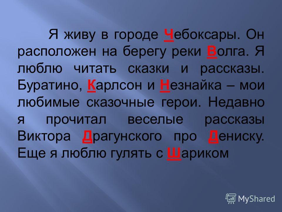 Я живу в городе Чебоксары. Он расположен на берегу реки Волга. Я люблю читать сказки и рассказы. Буратино, Карлсон и Незнайка – мои любимые сказочные герои. Недавно я прочитал веселые рассказы Виктора Драгунского про Дениску. Еще я люблю гулять с Шша