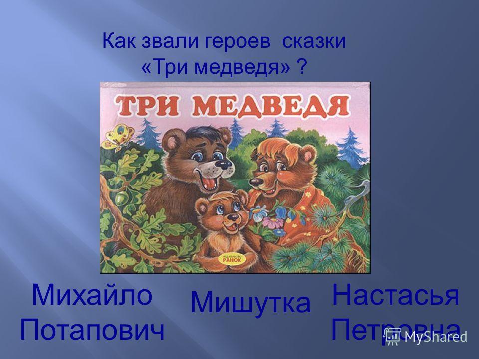 Как звали героев сказки «Три медведя» ? Михайло Потапович Настасья Петровна Мишутка