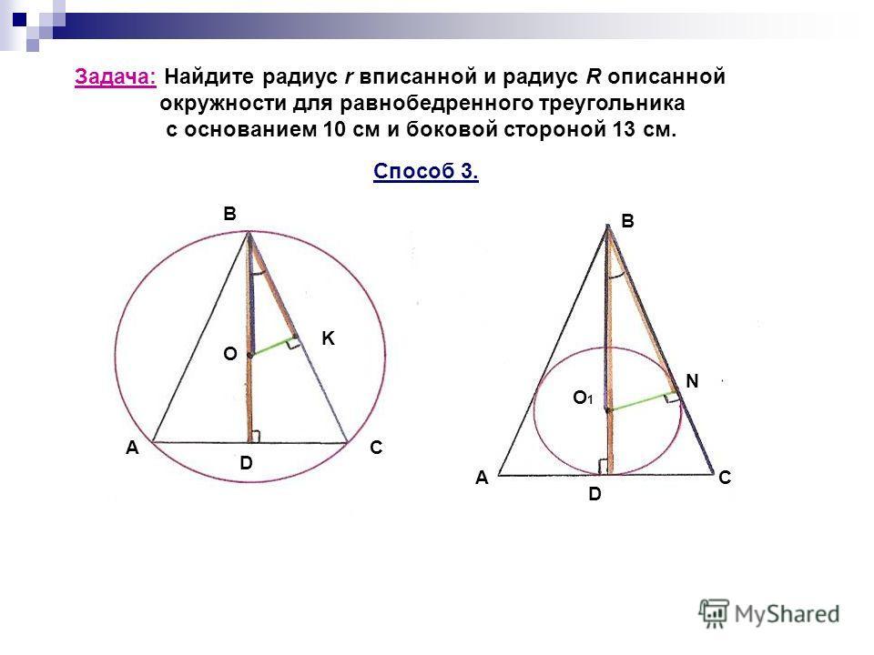 Задача: Найдите радиус r вписанной и радиус R описанной окружности для равнобедренного треугольника с основанием 10 см и боковой стороной 13 см. Способ 3. AC D О B K A D C B O1O1 N