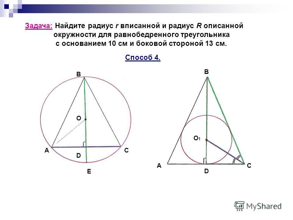 Задача: Найдите радиус r вписанной и радиус R описанной окружности для равнобедренного треугольника с основанием 10 см и боковой стороной 13 см. Способ 4. C B О D A E АС D B O1O1