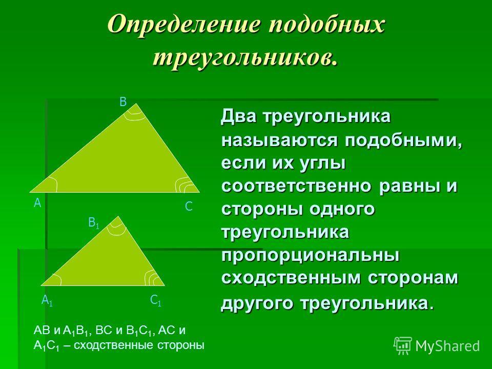 Определение подобных треугольников. Два треугольника называются подобными, если их углы соответственно равны и стороны одного треугольника пропорциональны сходственным сторонам другого треугольника. С А В A1A1 C1C1 B1B1 AB и A 1 B 1, BC и B 1 C 1, AC