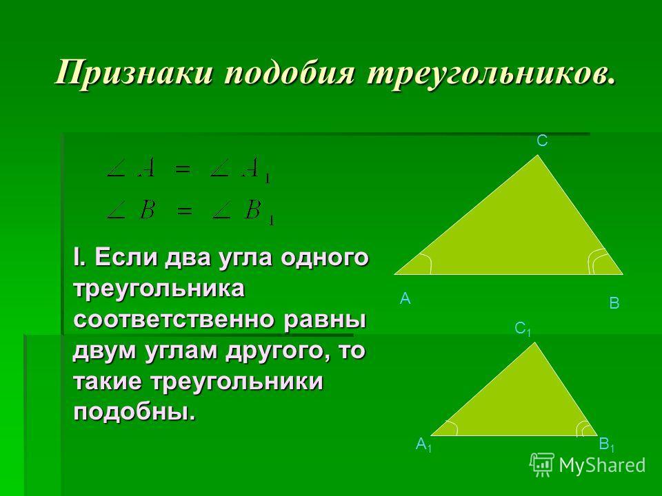 A B C A1A1 B1B1 C1C1 I. Если два угла одного треугольника соответственно равны двум углам другого, то такие треугольники подобны. Признаки подобия треугольников.