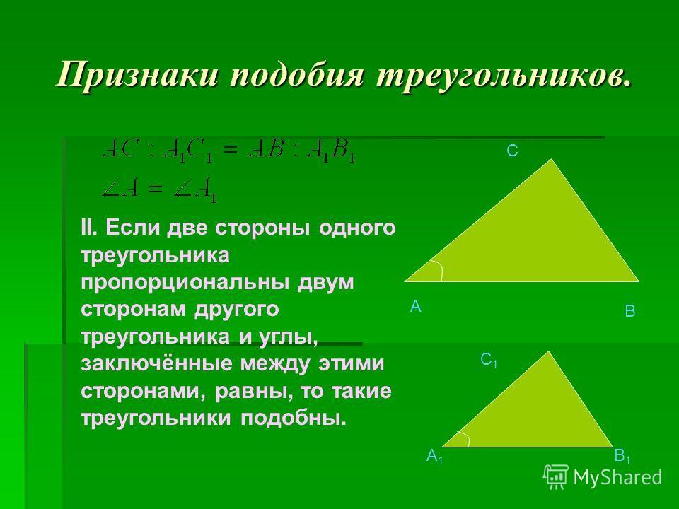 A B C A1A1 B1B1 C1C1 II. Если две стороны одного треугольника пропорциональны двум сторонам другого треугольника и углы, заключённые между этими сторонами, равны, то такие треугольники подобны.