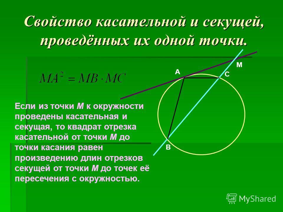 А M B C Свойство касательной и секущей, проведённых их одной точки. Если из точки М к окружности проведены касательная и секущая, то квадрат отрезка касательной от точки М до точки касания равен произведению длин отрезков секущей от точки М до точек