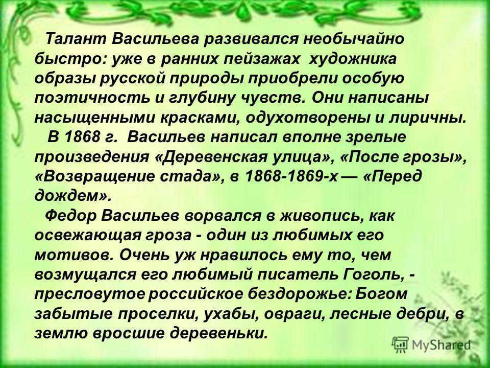 Талант Васильева развивался необычайно быстро: уже в ранних пейзажах художника образы русской природы приобрели особую поэтичность и глубину чувств. Они написаны насыщенными красками, одухотворены и лиричны. В 1868 г. Васильев написал вполне зрелые п