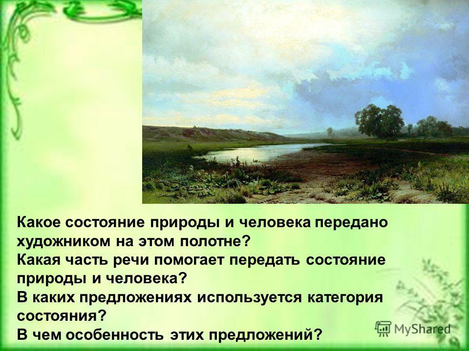 Какое состояние природы и человека передано художником на этом полотне? Какая часть речи помогает передать состояние природы и человека? В каких предложениях используется категория состояния? В чем особенность этих предложений?
