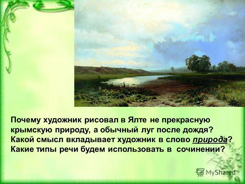 Почему художник рисовал в Ялте не прекрасную крымскую природу, а обычный луг после дождя? Какой смысл вкладывает художник в слово природа? Какие типы речи будем использовать в сочинении?