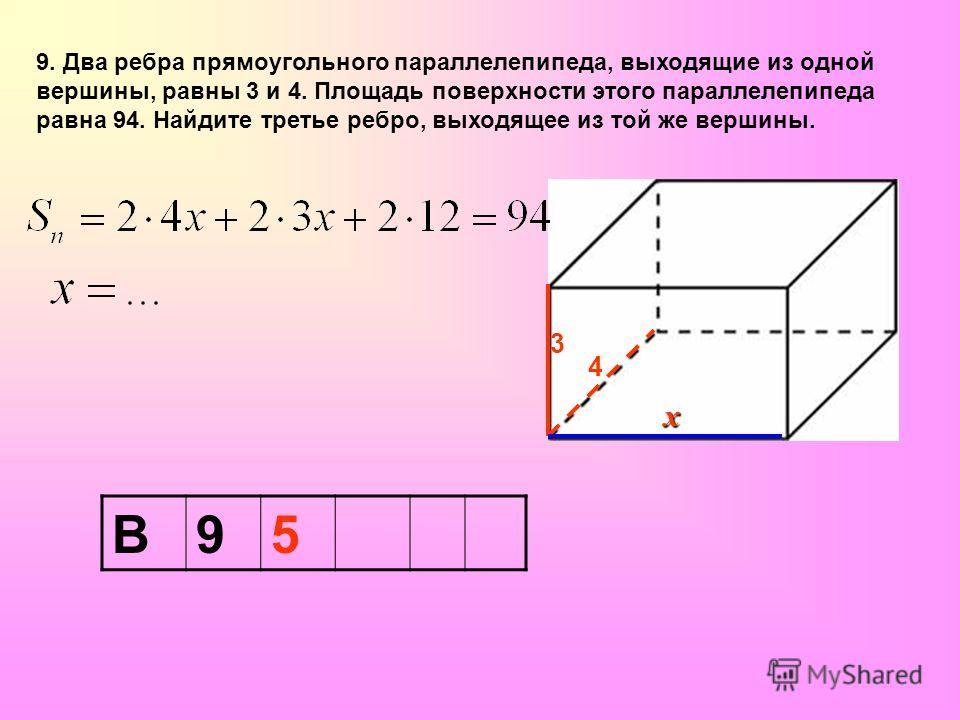9. Два ребра прямоугольного параллелепипеда, выходящие из одной вершины, равны 3 и 4. Площадь поверхности этого параллелепипеда равна 94. Найдите третье ребро, выходящее из той же вершины. В95 4 3 х