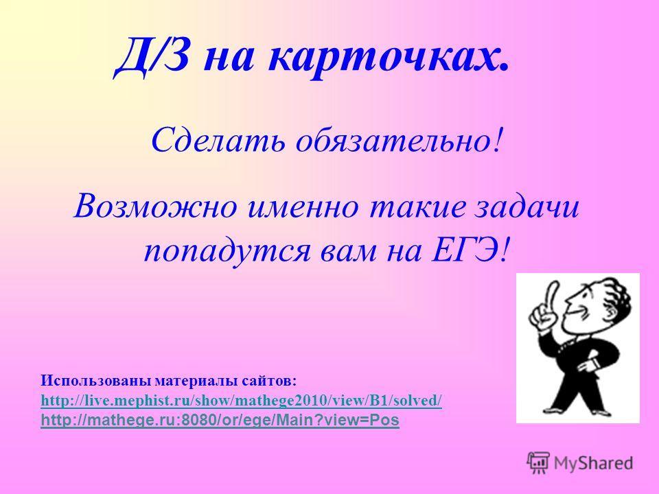 Д/З на карточках. Сделать обязательно! Возможно именно такие задачи попадутся вам на ЕГЭ! Использованы материалы сайтов: http://live.mephist.ru/show/mathege2010/view/B1/solved/ http://mathege.ru:8080/or/ege/Main?view=Pos