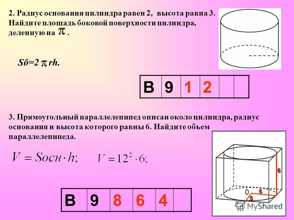 2. Радиус основания цилиндра равен 2, высота равна 3. Найдите площадь боковой поверхности цилиндра, деленную на. Sб=2 rh. 3. Прямоугольный параллелепипед описан около цилиндра, радиус основания и высота которого равны 6. Найдите объем параллелепипеда