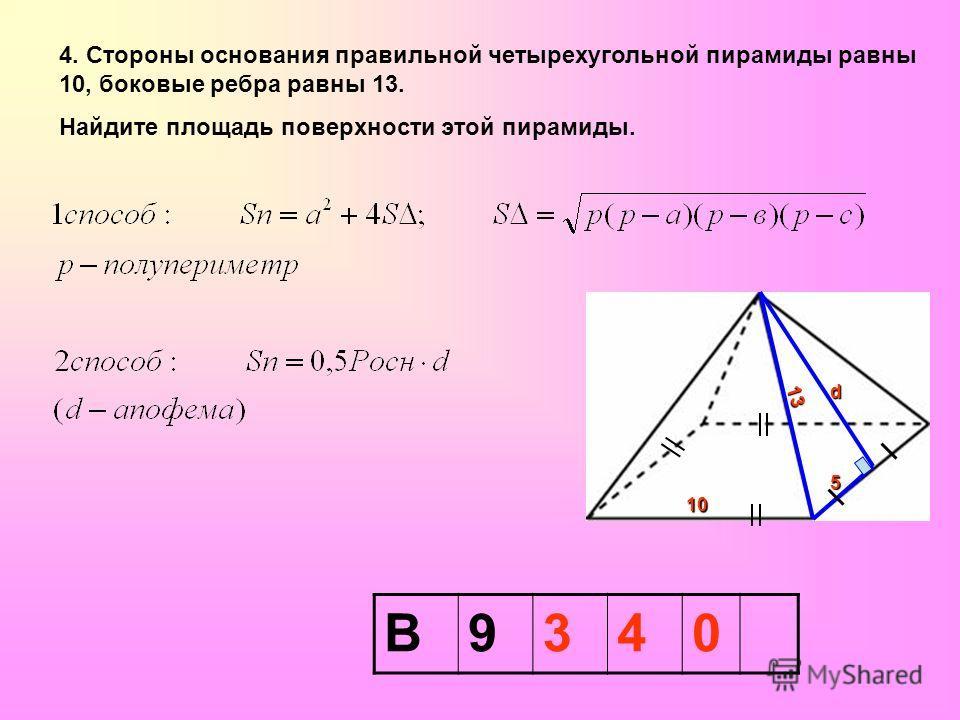 4. Стороны основания правильной четырехугольной пирамиды равны 10, боковые ребра равны 13. Найдите площадь поверхности этой пирамиды. В9340 10 d 5 13131313